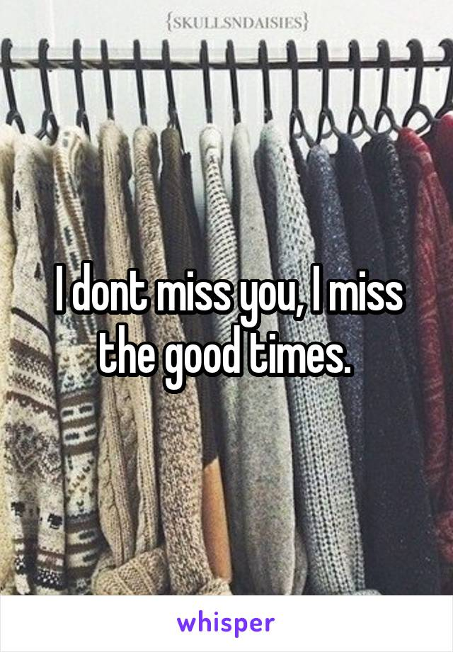 I dont miss you, I miss the good times.