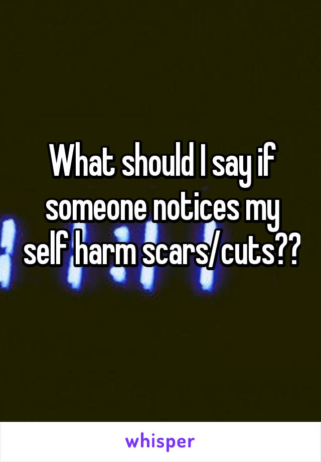 What should I say if someone notices my self harm scars/cuts??
