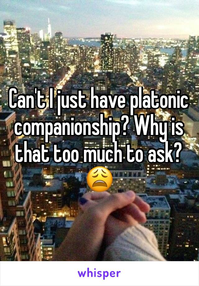 Can't I just have platonic companionship? Why is that too much to ask? 😩