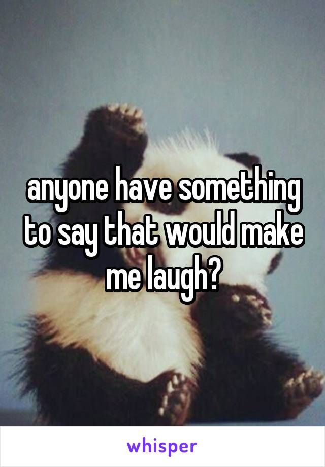 anyone have something to say that would make me laugh?