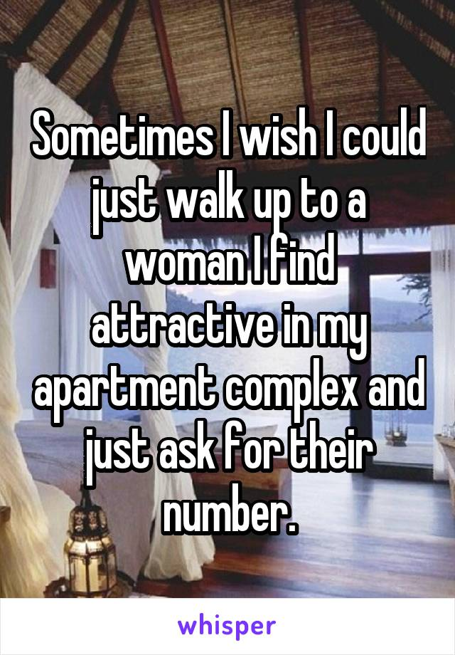 Sometimes I wish I could just walk up to a woman I find attractive in my apartment complex and just ask for their number.