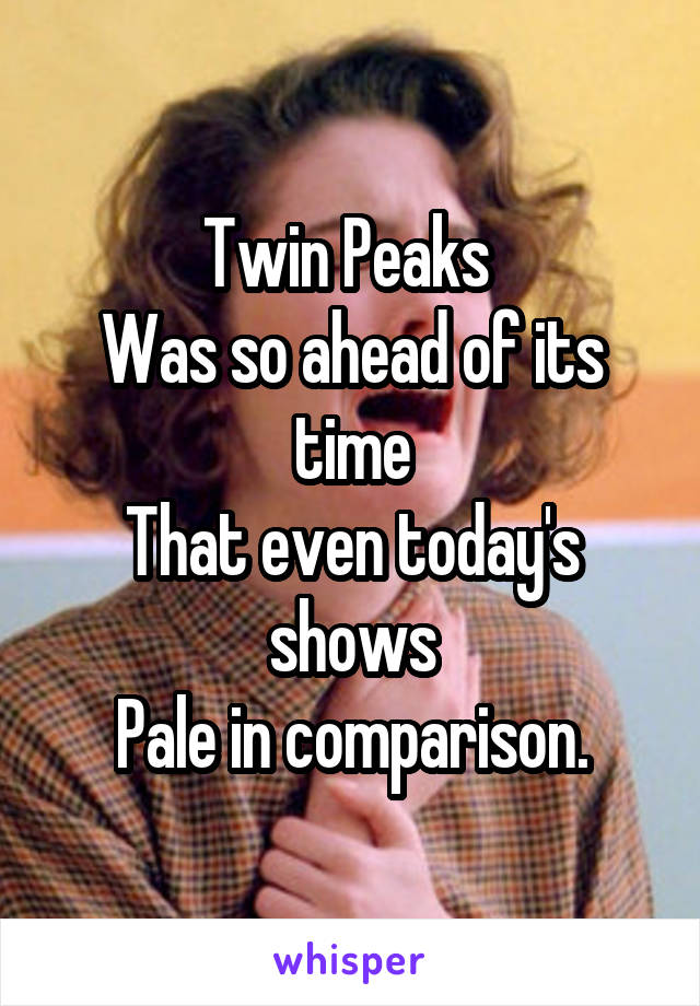Twin Peaks  Was so ahead of its time That even today's shows Pale in comparison.