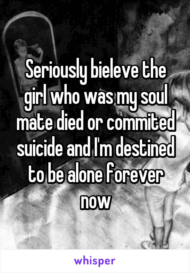 Seriously bieleve the girl who was my soul mate died or commited suicide and I'm destined to be alone forever now