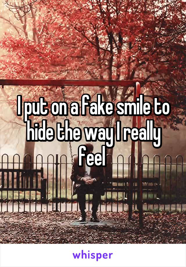 I put on a fake smile to hide the way I really feel