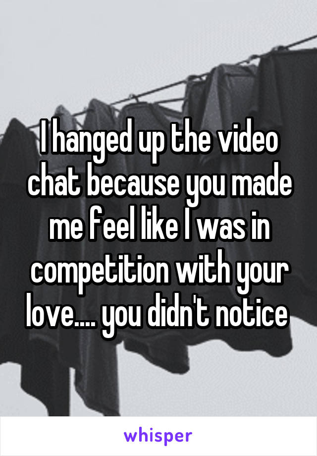 I hanged up the video chat because you made me feel like I was in competition with your love.... you didn't notice