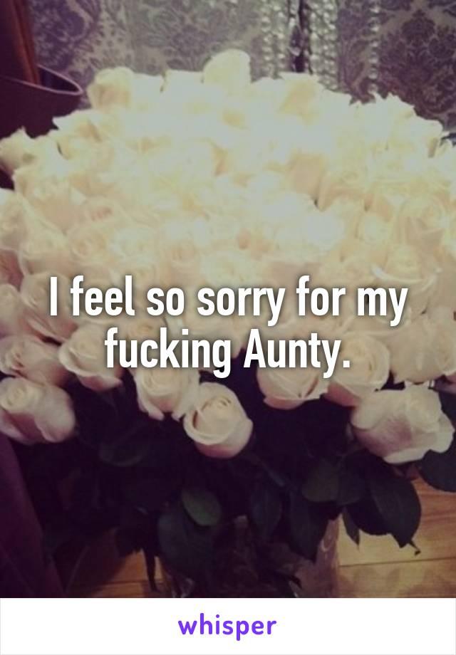 I feel so sorry for my fucking Aunty.