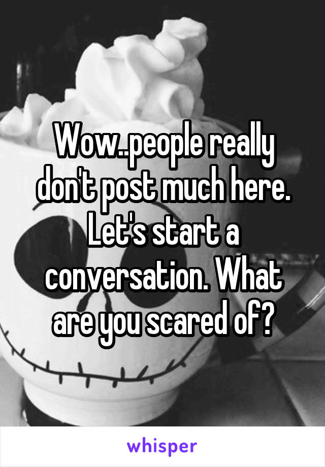 Wow..people really don't post much here. Let's start a conversation. What are you scared of?