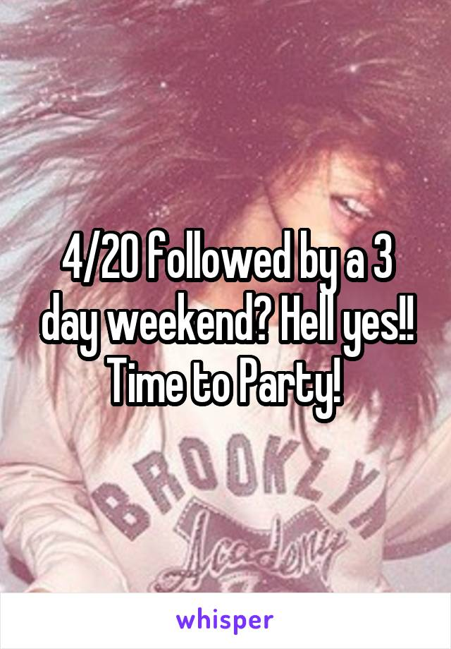 4/20 followed by a 3 day weekend? Hell yes!! Time to Party!