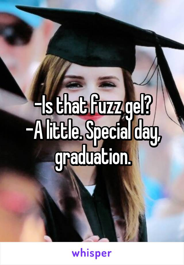 -Is that fuzz gel? -A little. Special day, graduation.