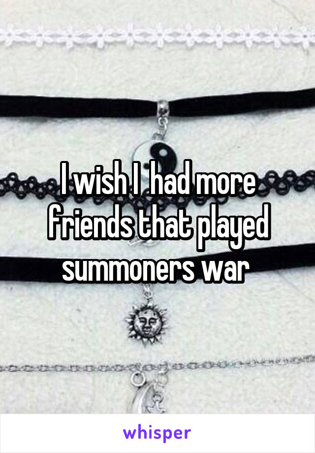 I wish I  had more friends that played summoners war
