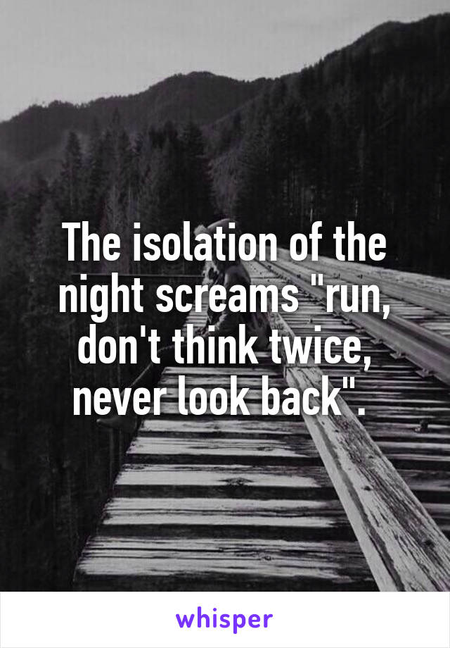 "The isolation of the night screams ""run, don't think twice, never look back""."