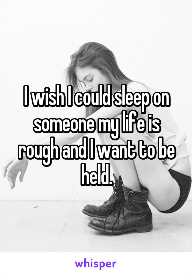 I wish I could sleep on someone my life is rough and I want to be held.