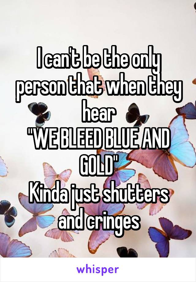 "I can't be the only person that when they hear ""WE BLEED BLUE AND GOLD"" Kinda just shutters and cringes"