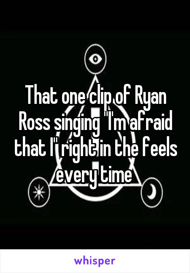 """That one clip of Ryan Ross singing """"I'm afraid that I"""" right in the feels every time"""