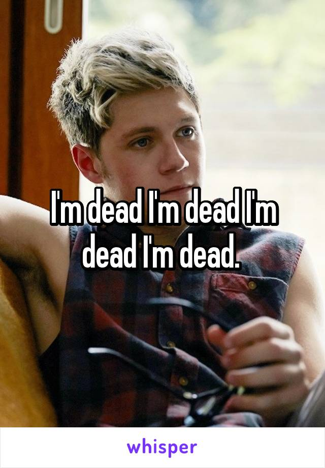 I'm dead I'm dead I'm dead I'm dead.