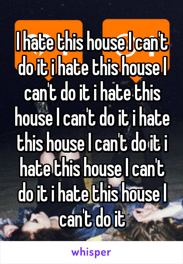 I hate this house I can't do it i hate this house I can't do it i hate this house I can't do it i hate this house I can't do it i hate this house I can't do it i hate this house I can't do it