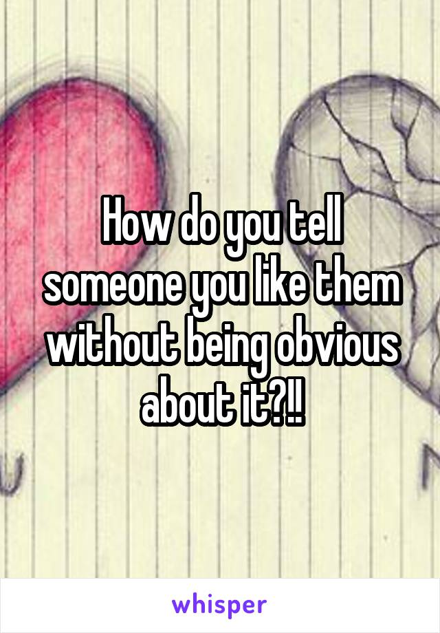 How do you tell someone you like them without being obvious about it?!!