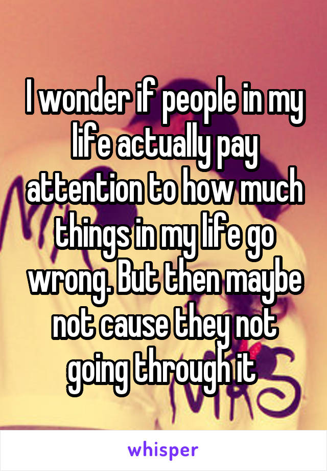 I wonder if people in my life actually pay attention to how much things in my life go wrong. But then maybe not cause they not going through it