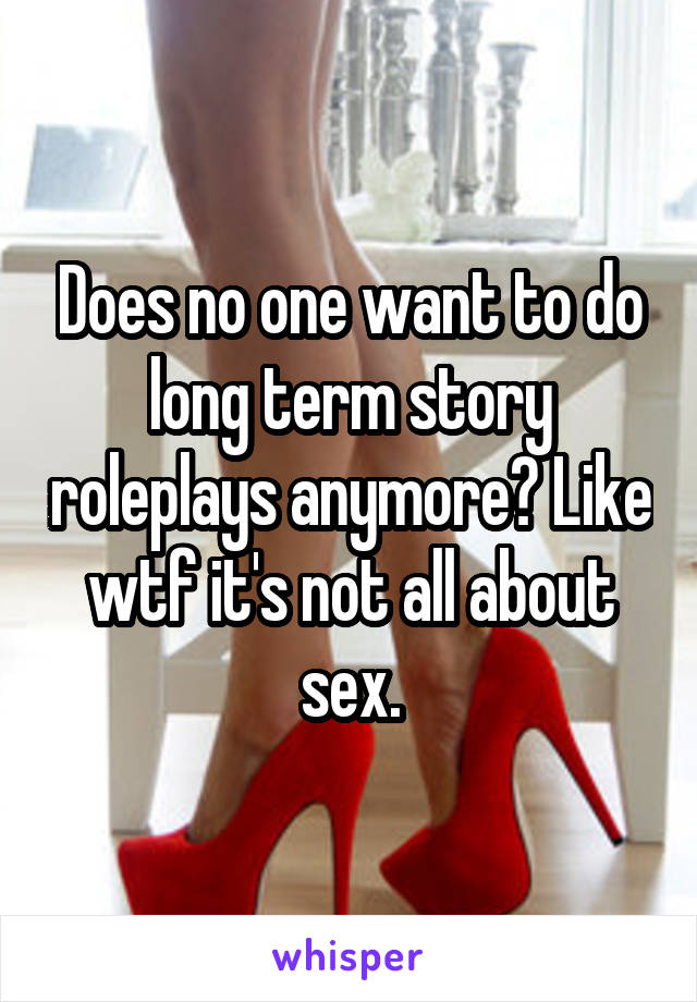 Does no one want to do long term story roleplays anymore? Like wtf it's not all about sex.