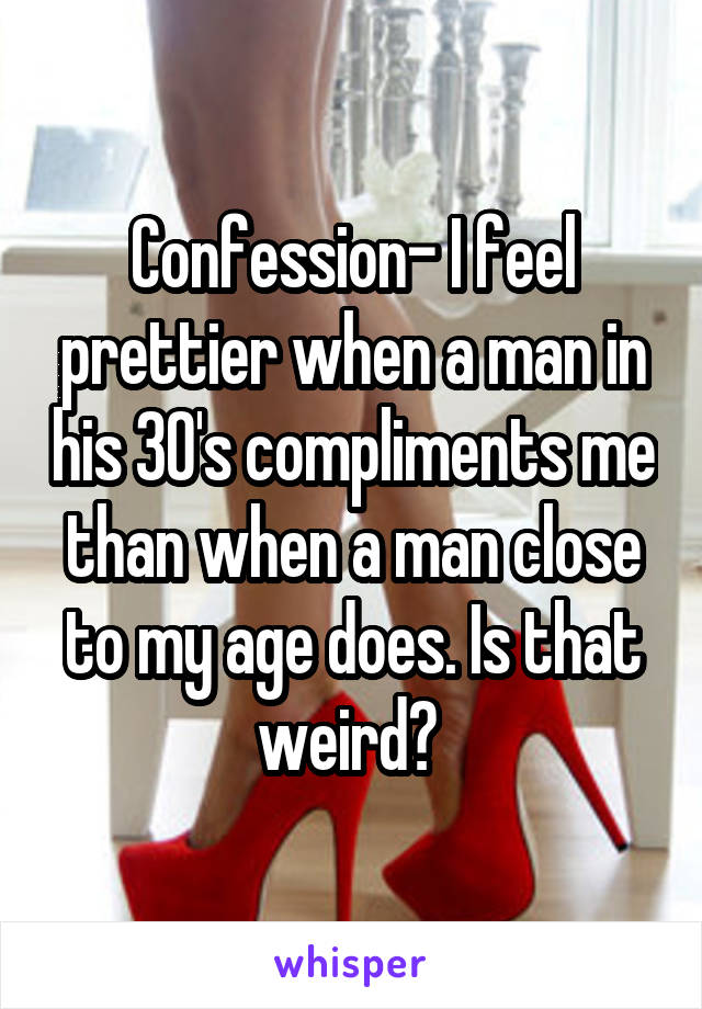 Confession- I feel prettier when a man in his 30's compliments me than when a man close to my age does. Is that weird?