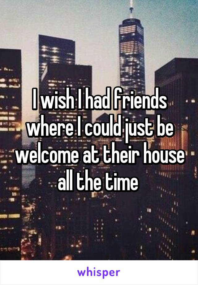 I wish I had friends where I could just be welcome at their house all the time