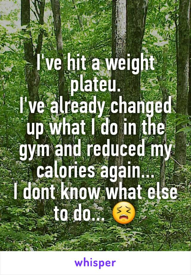 I've hit a weight plateu. I've already changed up what I do in the gym and reduced my calories again... I dont know what else to do... 😣