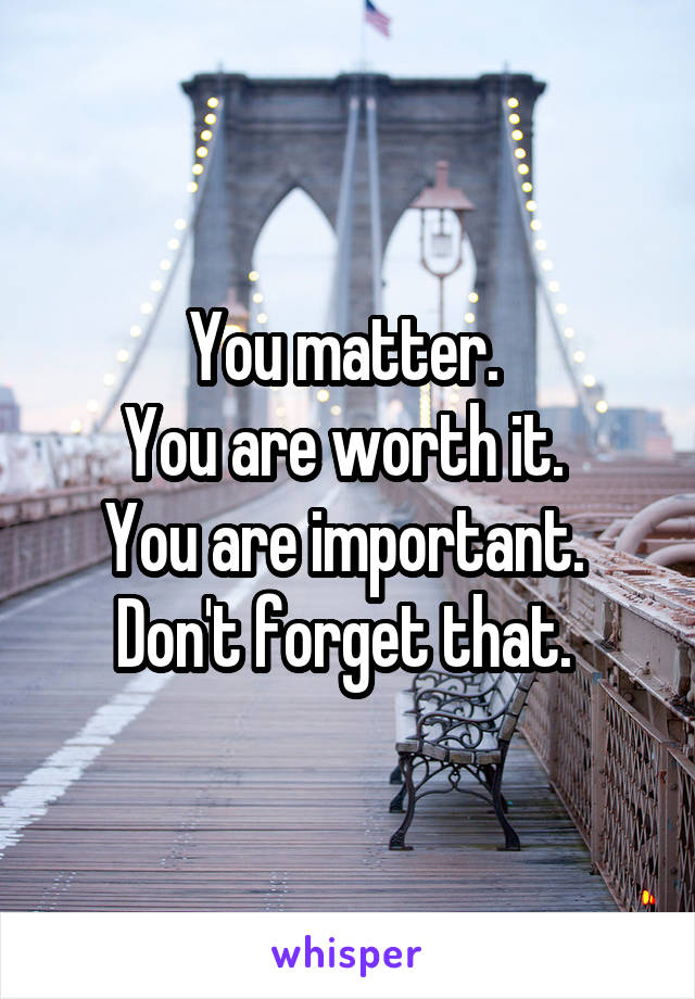 You matter.  You are worth it.  You are important.  Don't forget that.