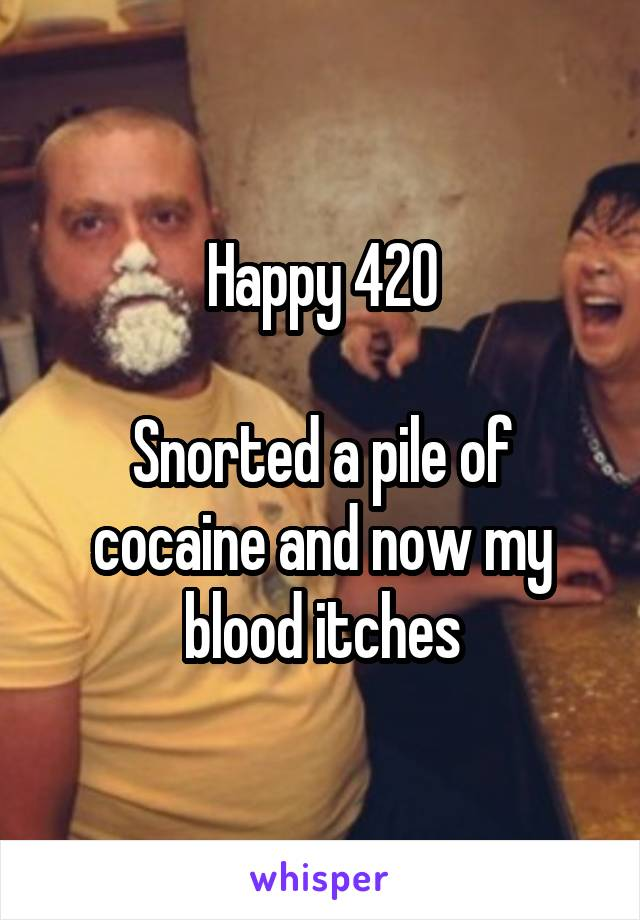 Happy 420  Snorted a pile of cocaine and now my blood itches