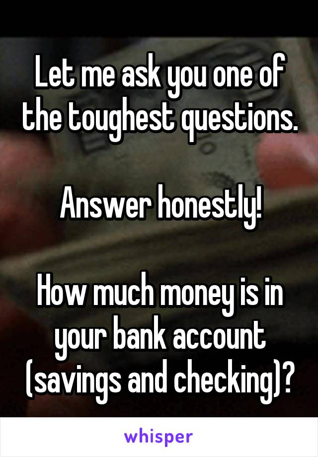 Let me ask you one of the toughest questions.  Answer honestly!  How much money is in your bank account (savings and checking)?