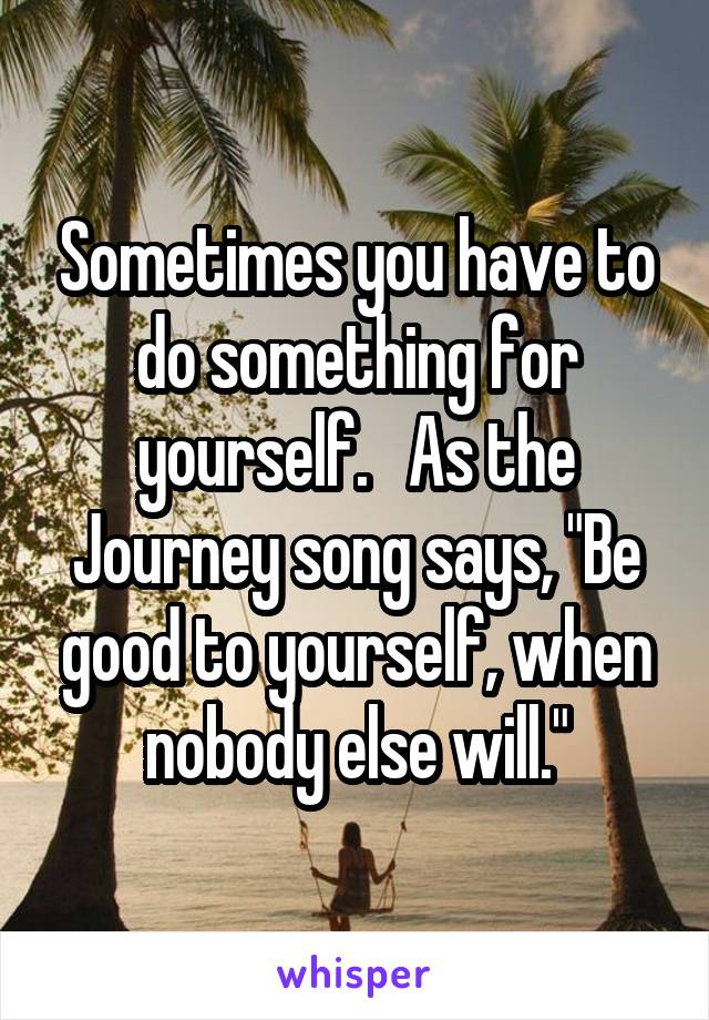 """Sometimes you have to do something for yourself.   As the Journey song says, """"Be good to yourself, when nobody else will."""""""