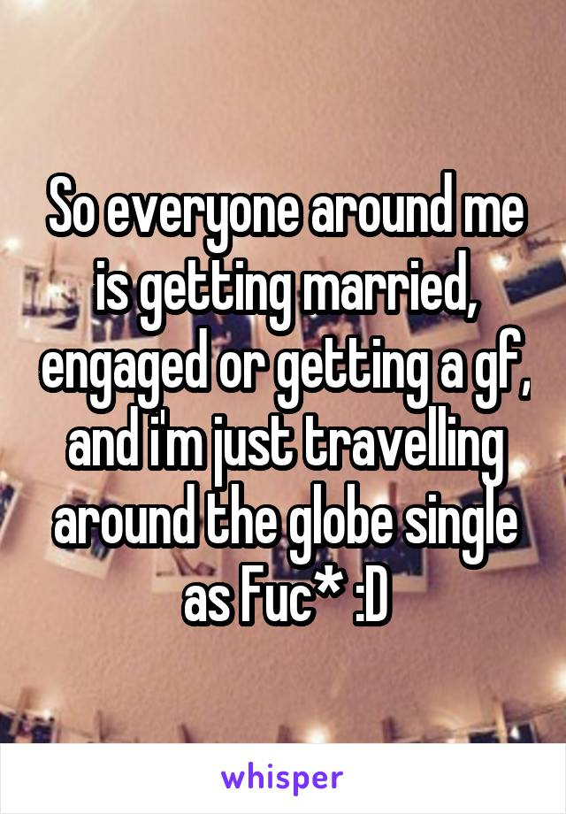 So everyone around me is getting married, engaged or getting a gf, and i'm just travelling around the globe single as Fuc* :D