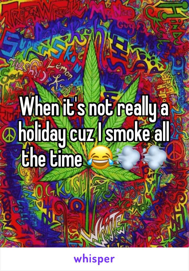 When it's not really a holiday cuz I smoke all the time 😂💨💨