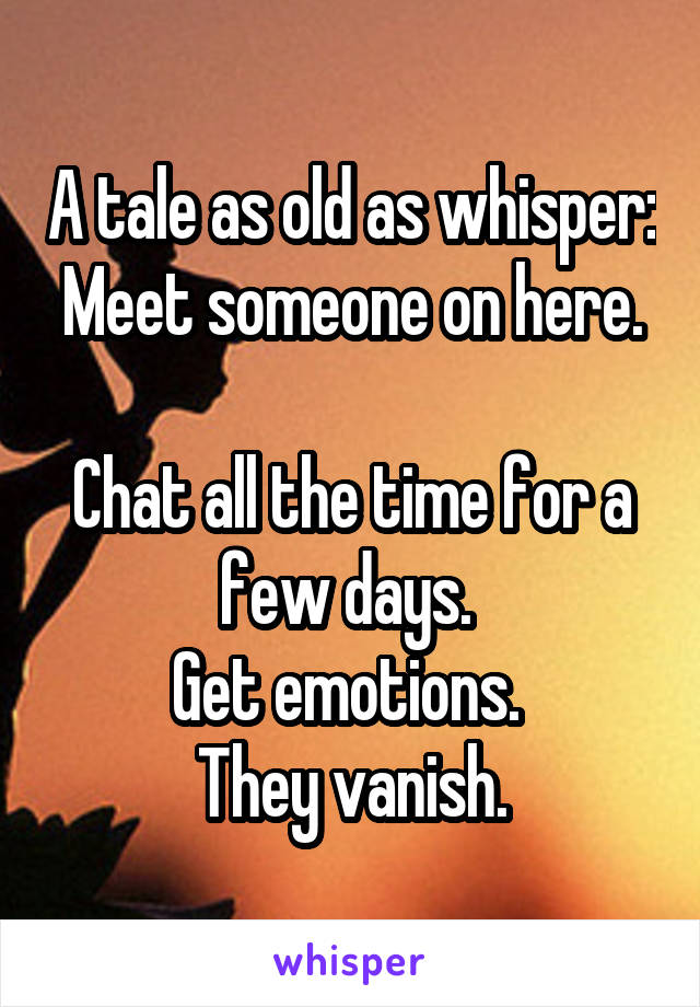 A tale as old as whisper: Meet someone on here.  Chat all the time for a few days.  Get emotions.  They vanish.