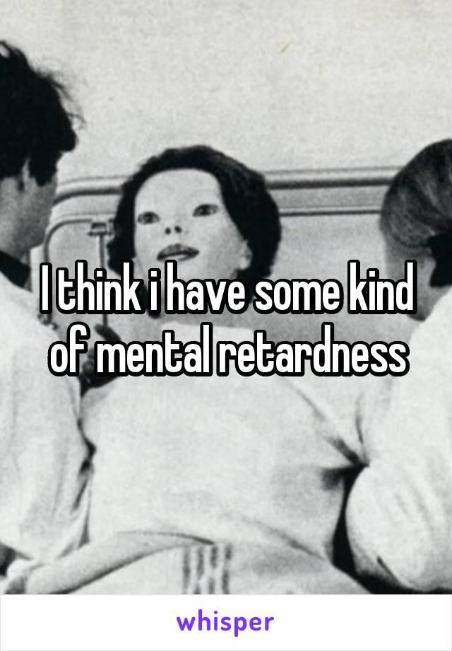 I think i have some kind of mental retardness