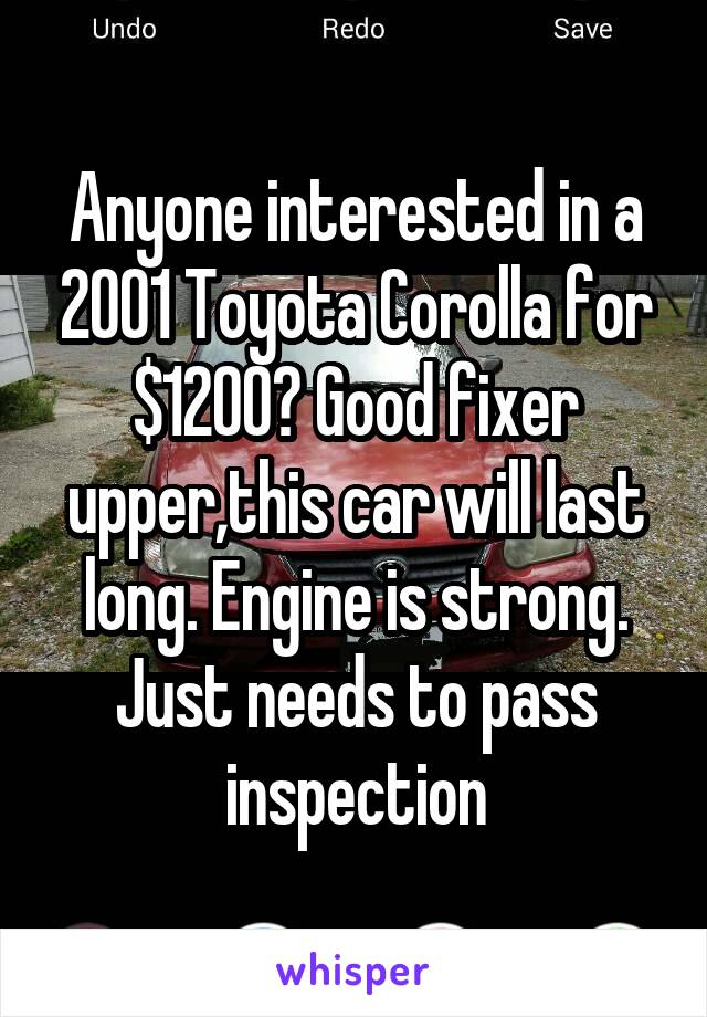 Anyone interested in a 2001 Toyota Corolla for $1200? Good fixer upper,this car will last long. Engine is strong. Just needs to pass inspection