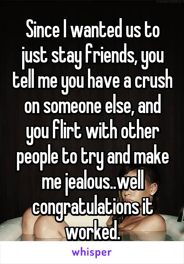 Since I wanted us to just stay friends, you tell me you have a crush on someone else, and you flirt with other people to try and make me jealous..well congratulations it worked.