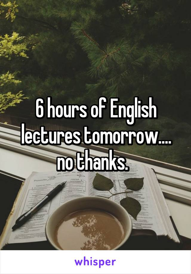 6 hours of English lectures tomorrow.... no thanks.