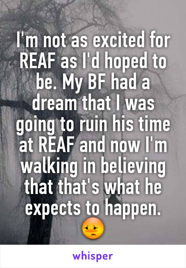 I'm not as excited for REAF as I'd hoped to be. My BF had a dream that I was going to ruin his time at REAF and now I'm walking in believing that that's what he expects to happen. 😳