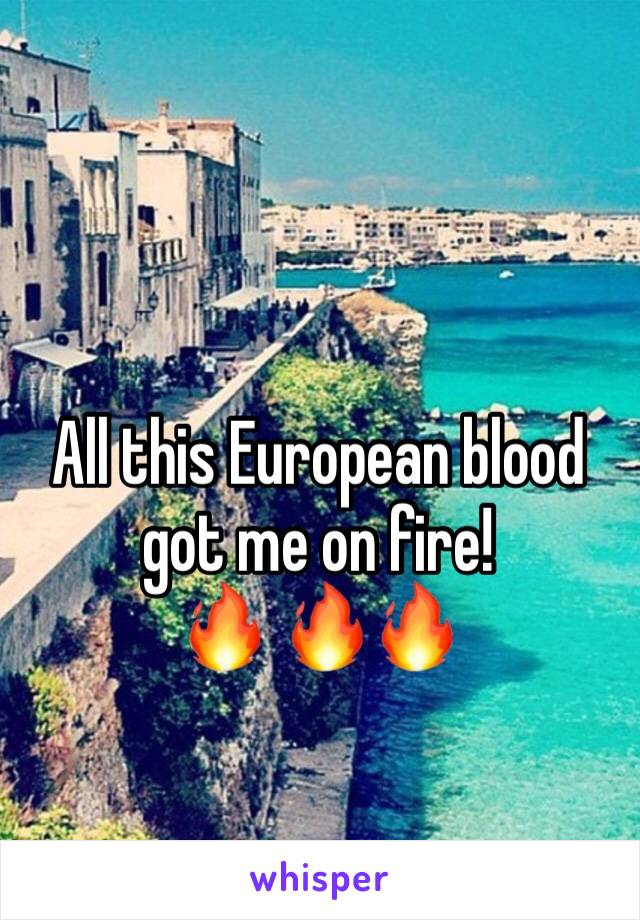 All this European blood got me on fire! 🔥 🔥🔥