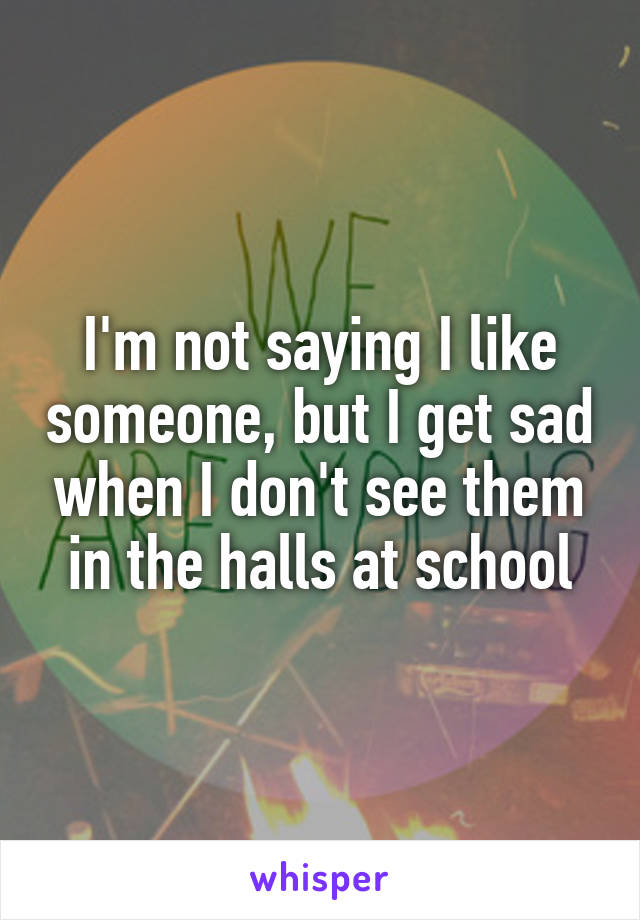 I'm not saying I like someone, but I get sad when I don't see them in the halls at school