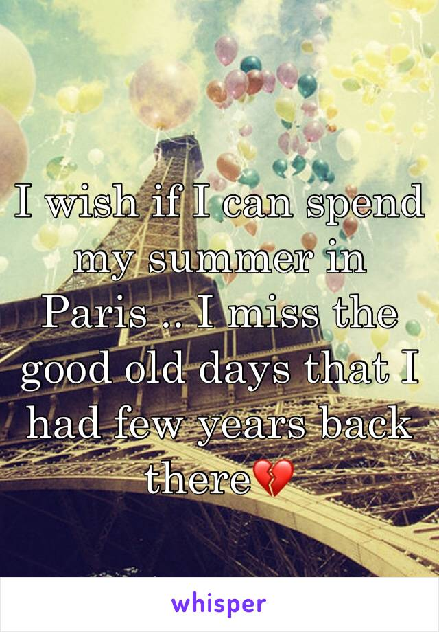 I wish if I can spend my summer in Paris .. I miss the good old days that I had few years back there💔