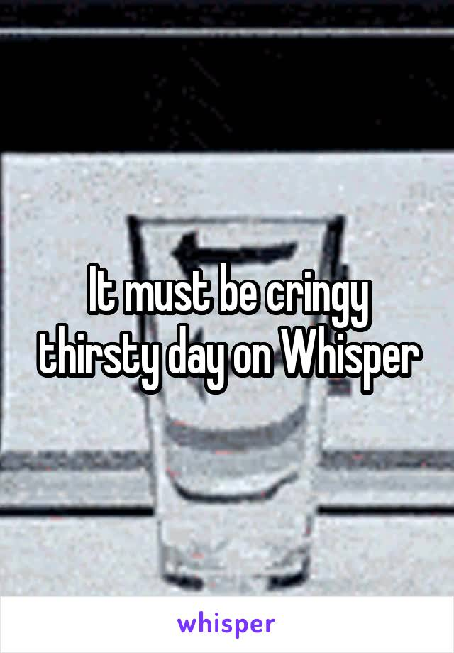 It must be cringy thirsty day on Whisper