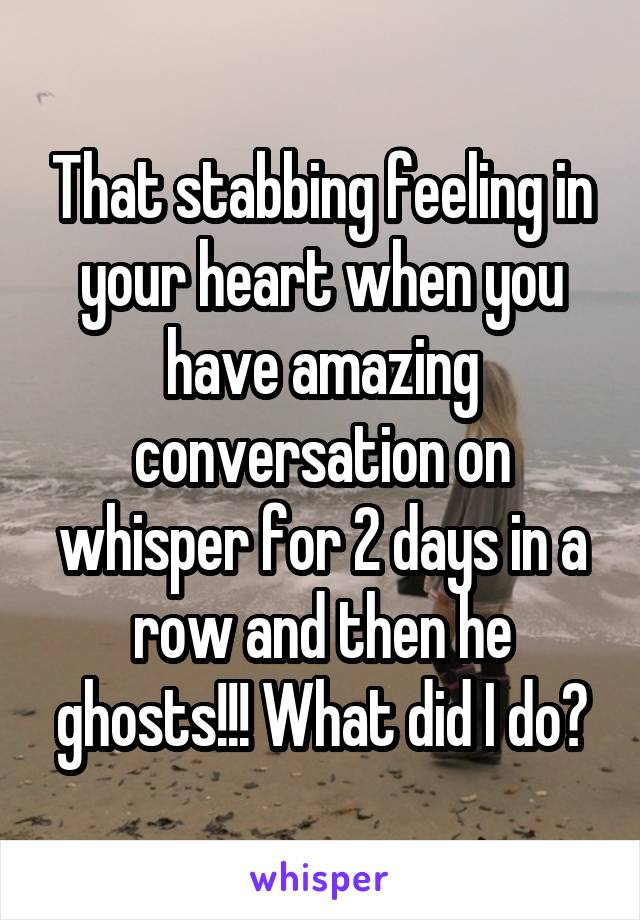 That stabbing feeling in your heart when you have amazing conversation on whisper for 2 days in a row and then he ghosts!!! What did I do?