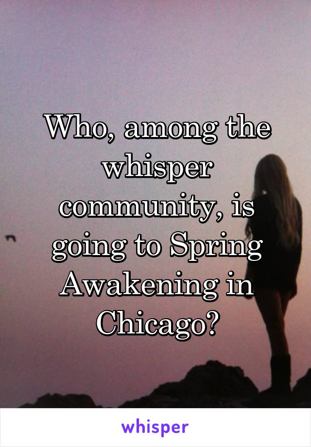 Who, among the whisper community, is going to Spring Awakening in Chicago?