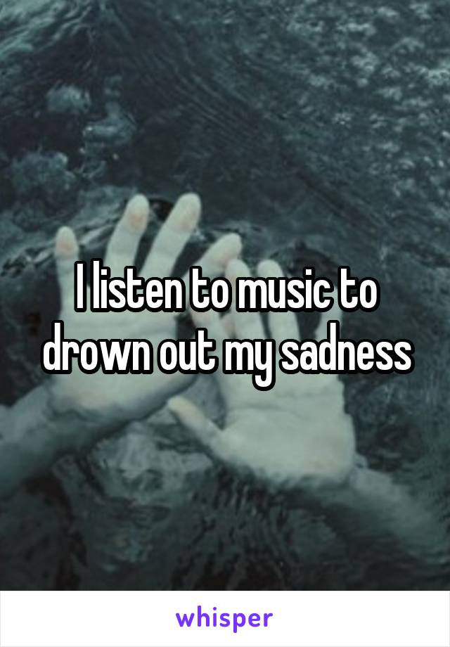 I listen to music to drown out my sadness
