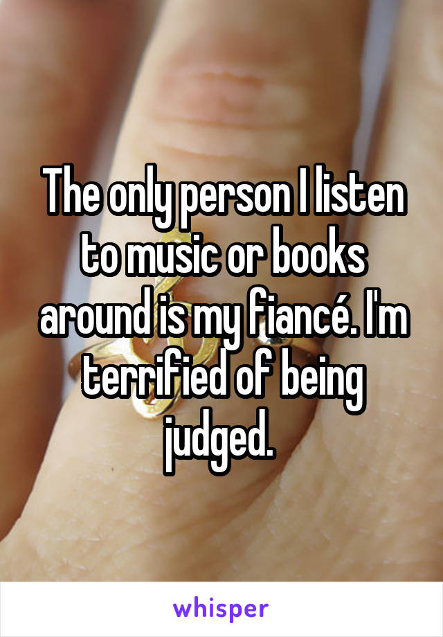 The only person I listen to music or books around is my fiancé. I'm terrified of being judged.