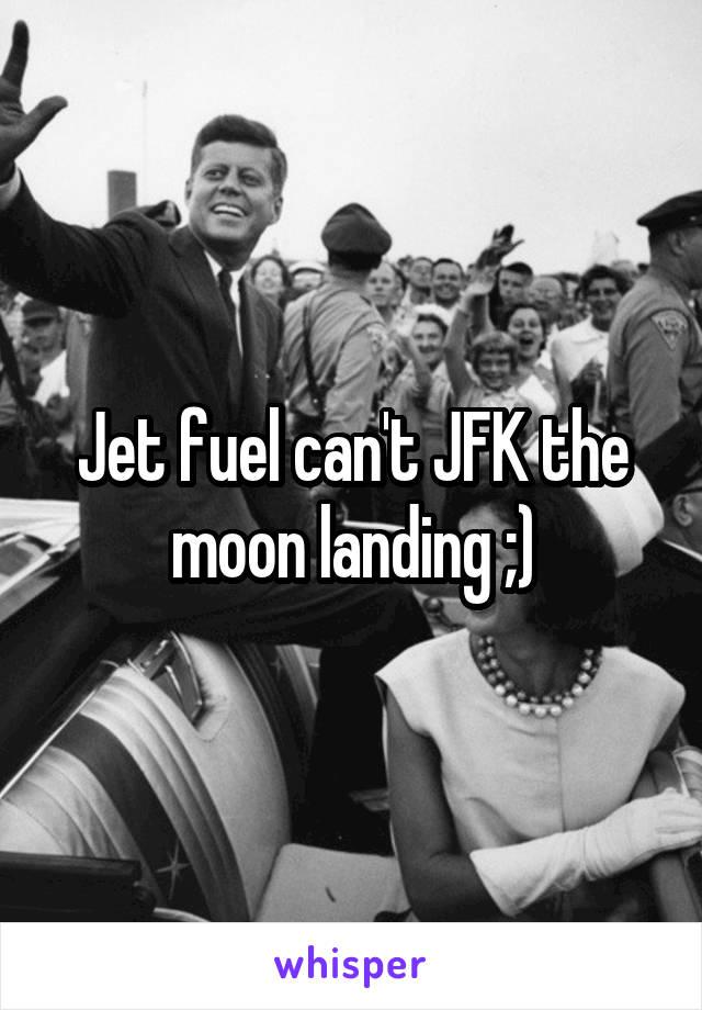 Jet fuel can't JFK the moon landing ;)