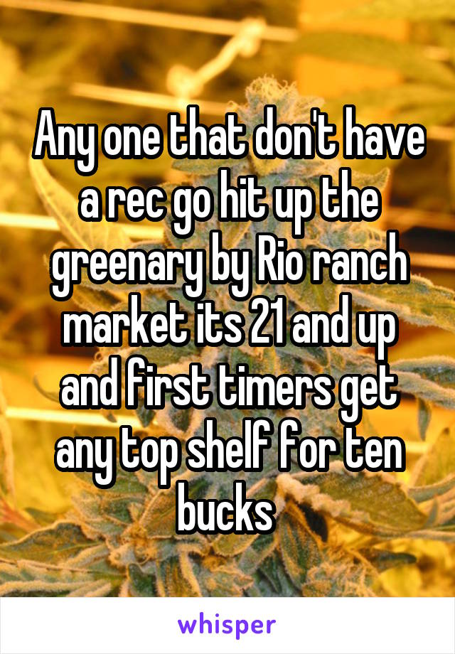 Any one that don't have a rec go hit up the greenary by Rio ranch market its 21 and up and first timers get any top shelf for ten bucks