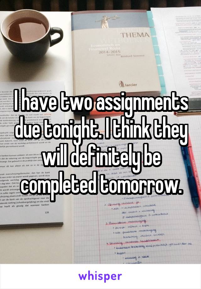 I have two assignments due tonight. I think they will definitely be completed tomorrow.