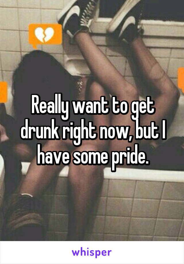 Really want to get drunk right now, but I have some pride.